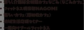 ・暮らし介護総合相談カフェなごみ(なごみカフェ)・フィットネス倶楽部NAGOMI ・語らいカフェ(認知症カフェ) ・地域生活応援セミナー ・一般向けプールフィットネス